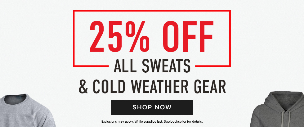 Picture of shirts. 25% off all Sweats & Cold Weather Gear. Exclusions may apply. While supplies last. See bookseller for details. Click to shop now.